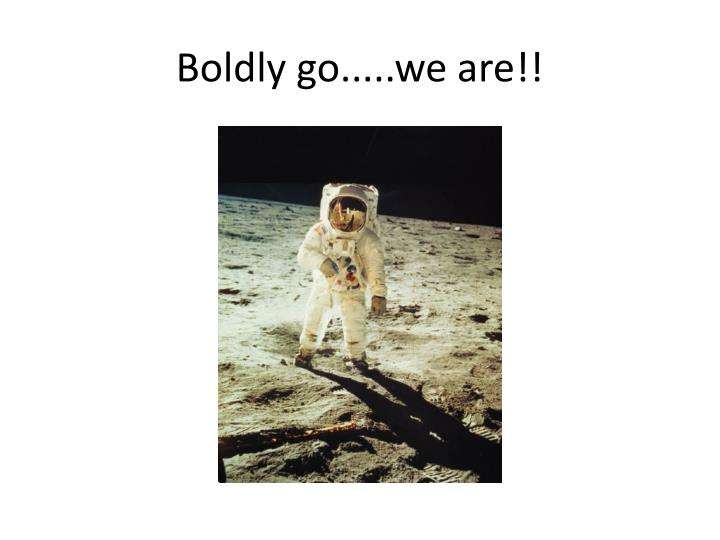 Boldly go.....we are!!