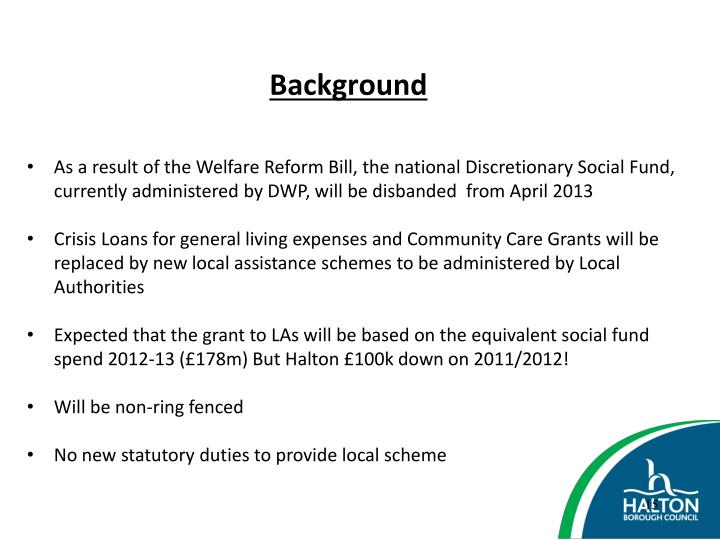 As a result of the Welfare Reform Bill, the national Discretionary Social Fund, currently administered by DWP, will be disbanded  from April 2013