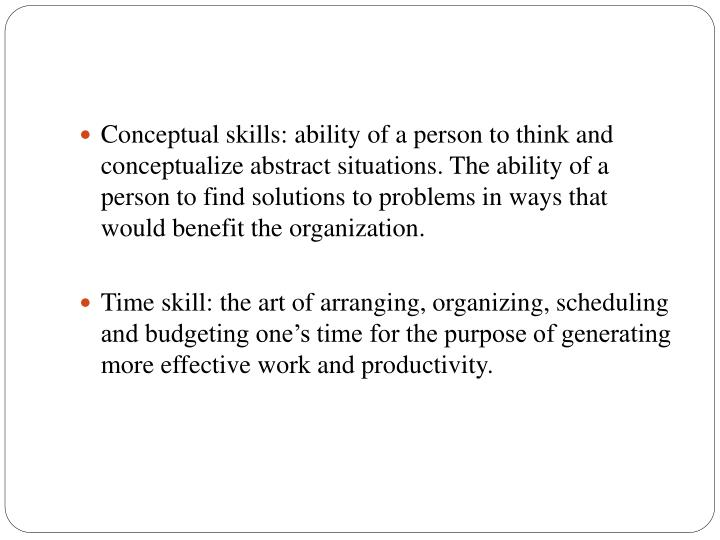 Conceptual skills: ability of a person to think and conceptualize abstract situations. The ability of a person to find solutions to problems in ways that would benefit the organization.