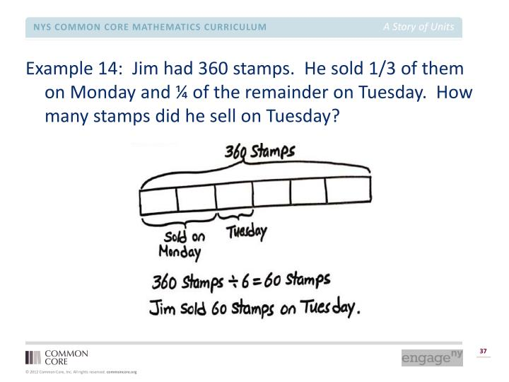 Example 14:  Jim had 360 stamps.  He sold 1/3 of them on Monday and ¼ of the remainder on Tuesday.  How many stamps did he sell on Tuesday?