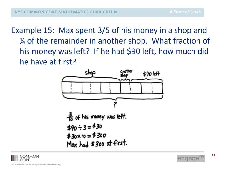 Example 15:  Max spent 3/5 of his money in a shop and ¼ of the remainder in another shop.  What fraction of his money was left?  If he had $90 left, how much did he have at first?