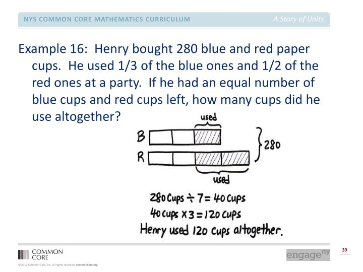 Example 16:  Henry bought 280 blue and red paper cups.  He used 1/3 of the blue ones and 1/2 of the red ones at a party.  If he had an equal number of blue cups and red cups left, how many cups did he use altogether?