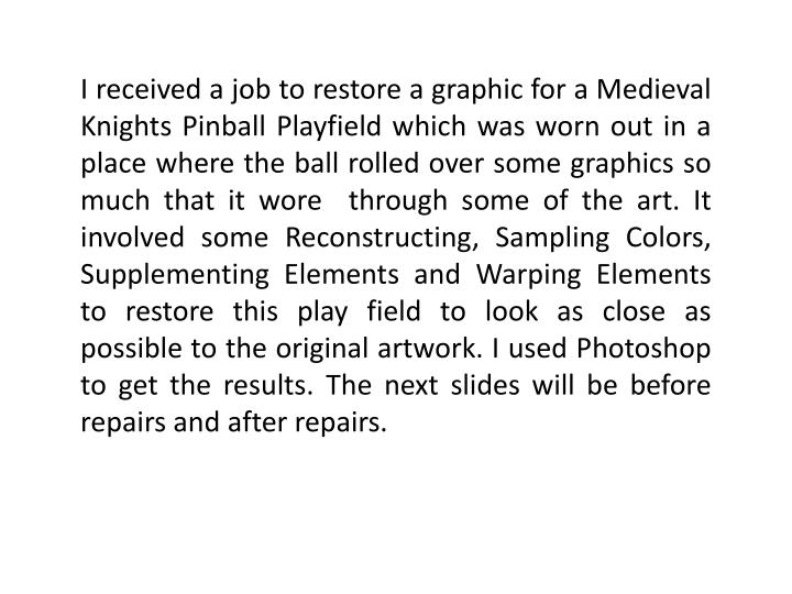 I received a job to restore a graphic for a Medieval Knights Pinball Playfield which was worn out in...