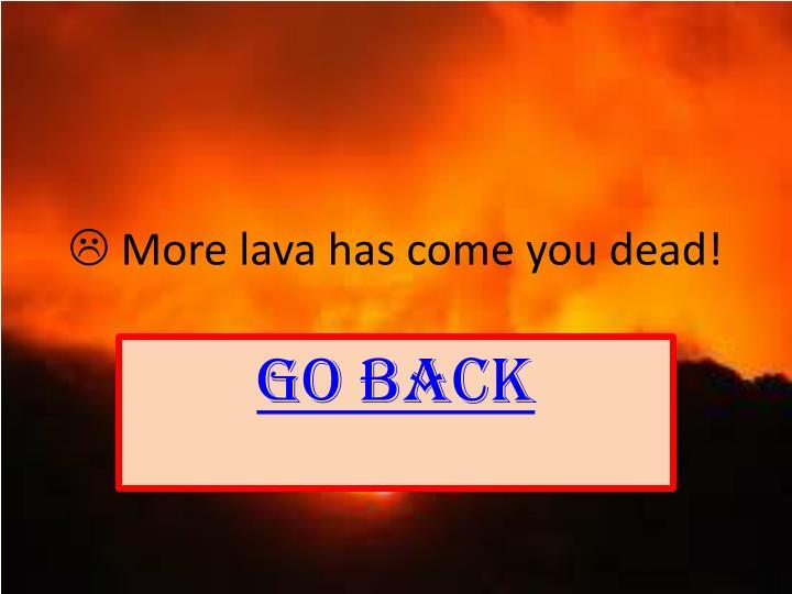  More lava has come you dead!