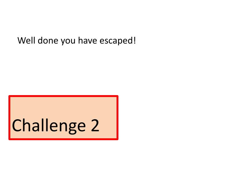 Well done you have escaped!