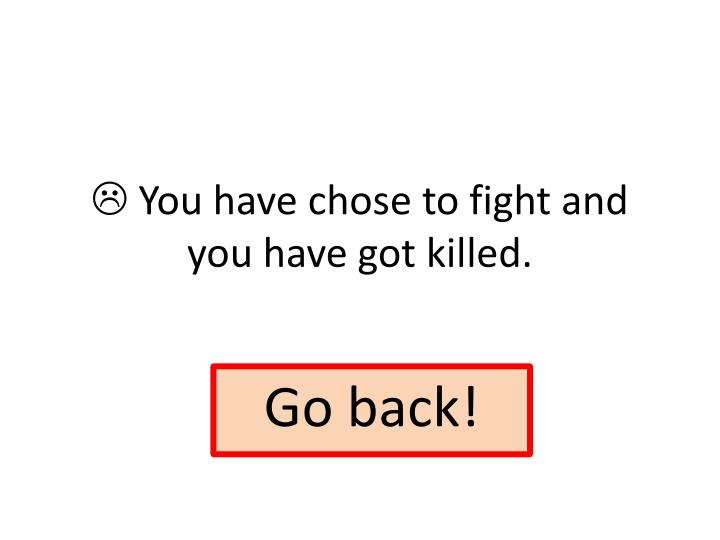  You have chose to fight and you have got killed.