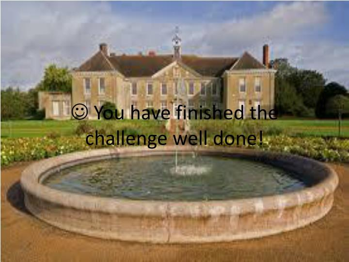  You have finished the challenge well done!