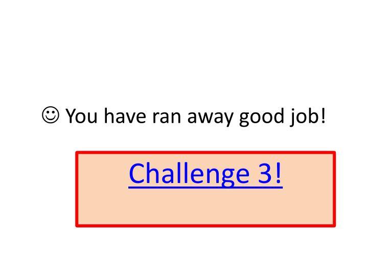  You have ran away good job!