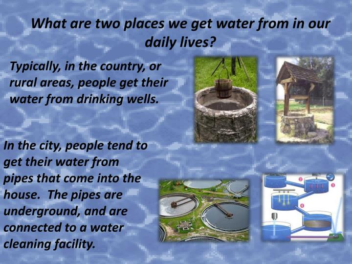 What are two places we get water from in our daily lives?