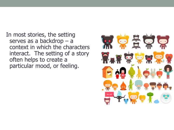In most stories, the setting serves as a backdrop – a context in which the characters interact.  The setting of a story often helps to create a particular mood, or feeling.