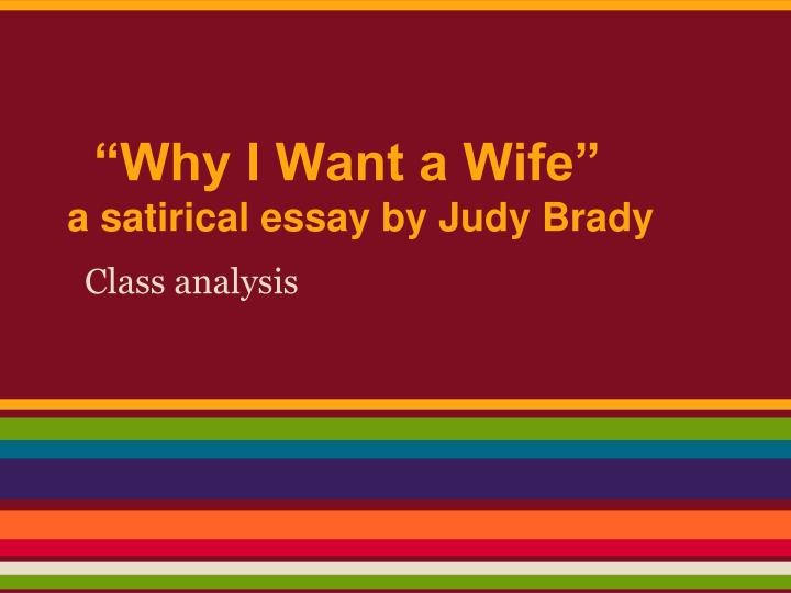 i want a wife judy brady essay Judy brady why [still] i want a wife judy brady (1937- ) was born in san francisco and earned a bfa from the university of iowa in 1962 brady's a feminist, a political and environmental activistespecially having to do with cancer-related issues, and a freelance writer.