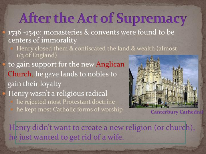 act of supremacy The act of supremacy broke england from rome—decisively though england briefly returned to catholicism under henry's daughter mary, england was, forever after, not catholic henry's selfish acts paved the way for a church that sought the via media, the middle way between adherence to the pope, and aggressive dissent.