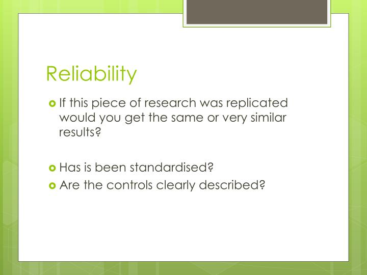 reliability of research The word reliability is used so often in our life when we say that someone is reliable, we mean that that person is honest, predictable, consistent and stable.