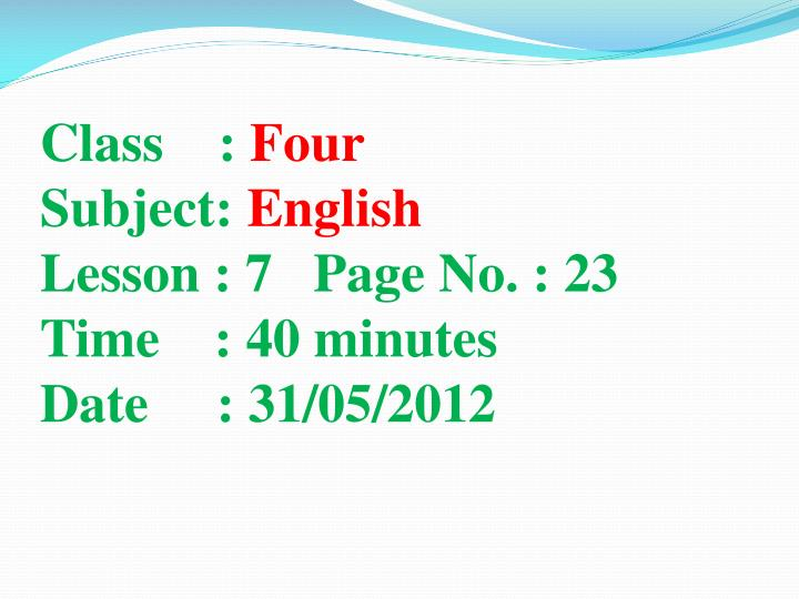 Class four subject english lesson 7 page no 23 time 40 minutes date 31 05 2012