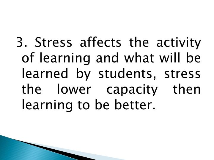 3. Stress affects the activity of learning and what will be learned by students, stress the lower capacity then learning to be better.
