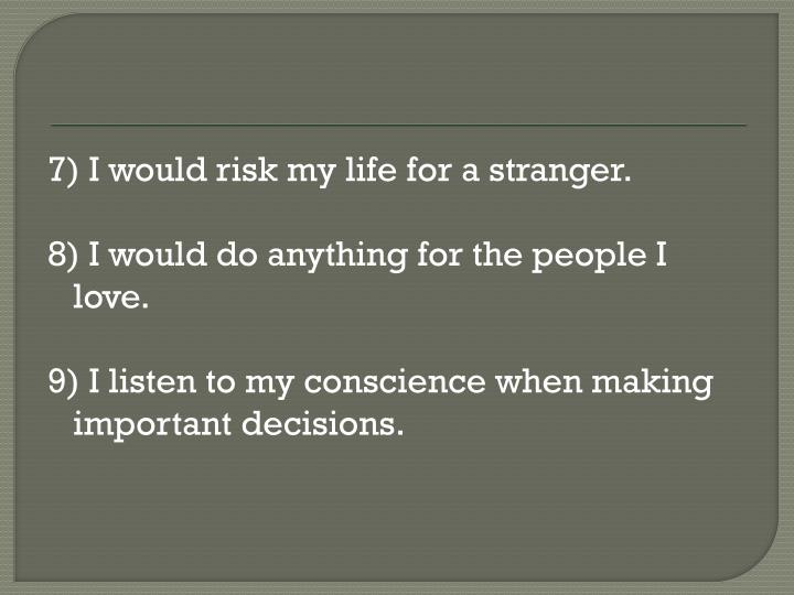 7) I would risk my life for a stranger.