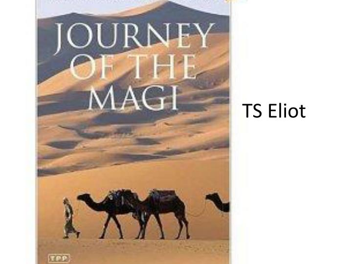 journey of the magi ts eliot The article presents information on the poem journey of the magi, by ts eliot regarding the occasion of christmas this poem was written as a christmas poem in 1927 its practical occasion was the approaching of christmas season that shows the celebration of christ's birth.