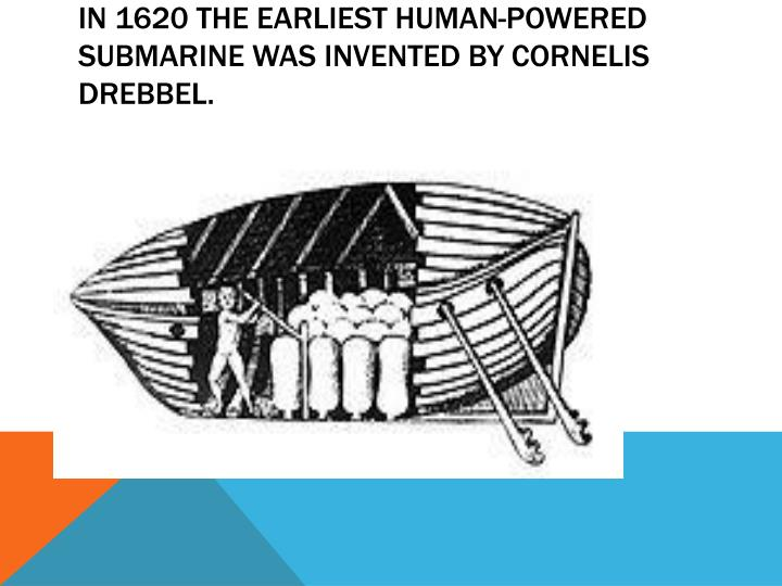 In 1620 the earliest human-powered submarine was invented by