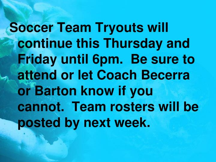 Soccer Team Tryouts will continue this Thursday and Friday until 6pm.  Be sure to attend or let Coach Becerra or Barton know if you cannot.  Team rosters will be posted by next week.