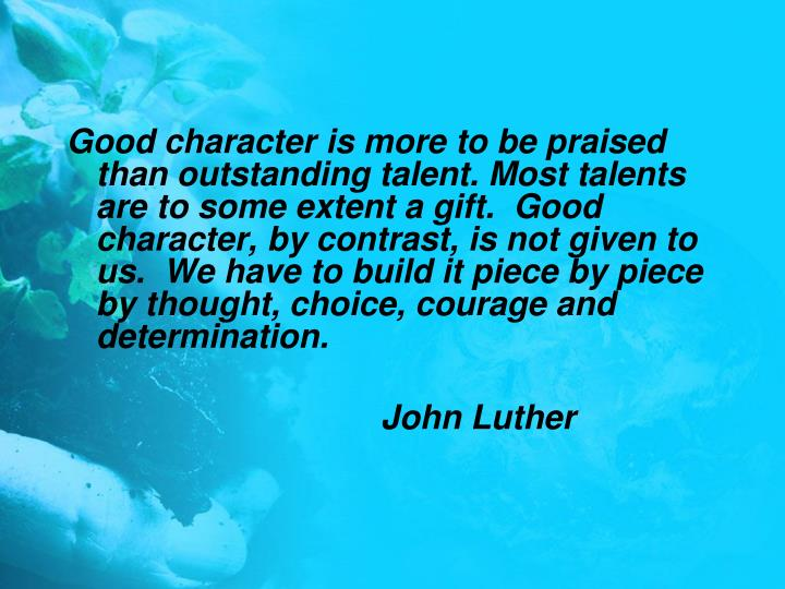 Good character is more to be praised than outstanding talent. Most talents are to some extent a gift.  Good character, by contrast, is not given to us.  We have to build it piece by piece by thought, choice, courage and determination.