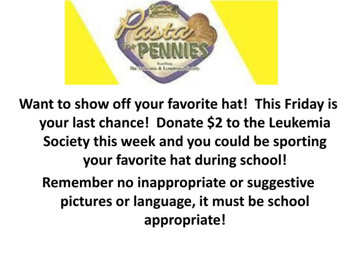 Want to show off your favorite hat!  This Friday is your last chance!  Donate $2 to the Leukemia Society this week and you could be sporting your favorite hat during school!