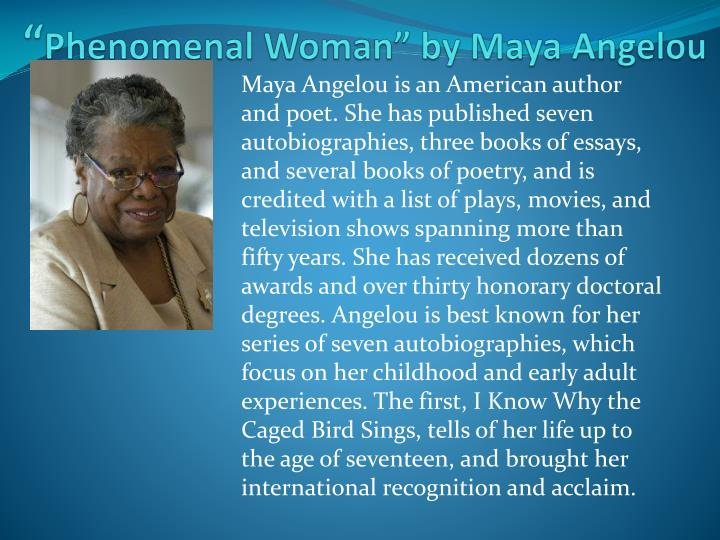 maya angelou phenomenal woman About maya angelou: writer and civil rights activist maya angelou was born on april 4, 1928, in st louis, missourishe shot to instant fame with the publication of her 1969 memoir, i know.