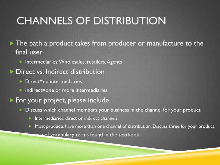 summer project on channels of distribution Channel marketing focuses on the distribution of products from the manufacturer to the consumer it is part of the distribution (or place) component in the four p's of the marketing mix - product, pricing, promotion, and place.
