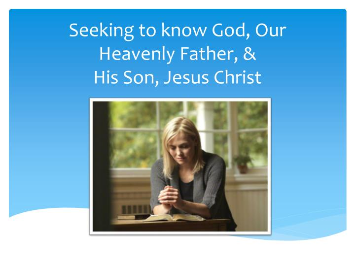seeking to know god our heavenly father his son jesus christ n.