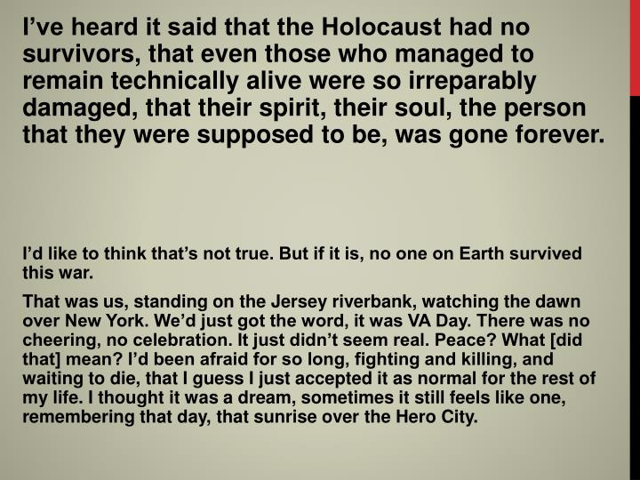 I've heard it said that the Holocaust had no survivors, that even those who managed to remain technically alive were so irreparably damaged, that their spirit, their soul, the person that they were supposed to be, was gone forever.