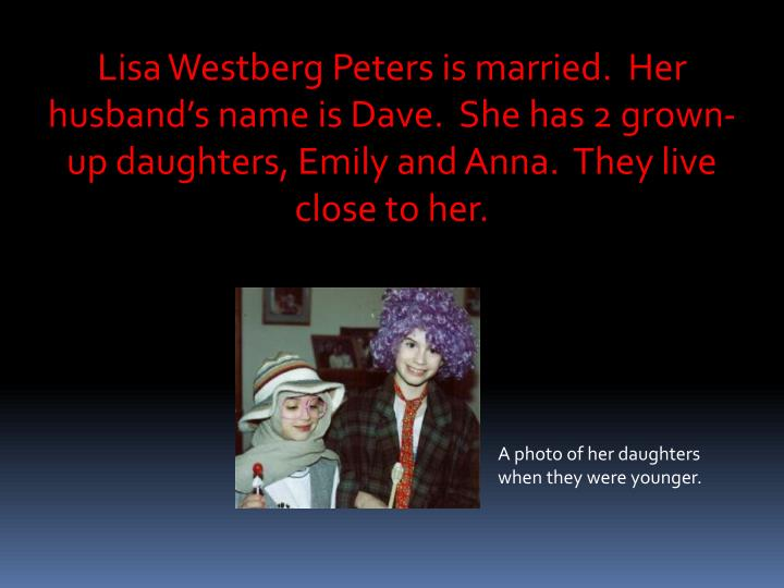 Lisa Westberg Peters is married.  Her husband's name is Dave.  She has 2 grown-up daughters, Emily...