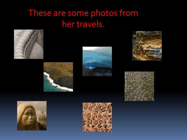 These are some photos from her travels.