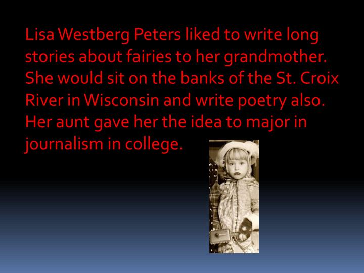 Lisa Westberg Peters liked to write long stories about fairies to her grandmother.  She would sit on the banks of the St. Croix River in Wisconsin and write poetry also.  Her aunt gave her the idea to major in journalism in college.