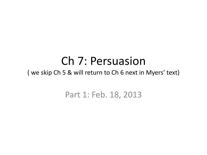 Ch 7 persuasion we skip ch 5 will return to ch 6 next in myers text