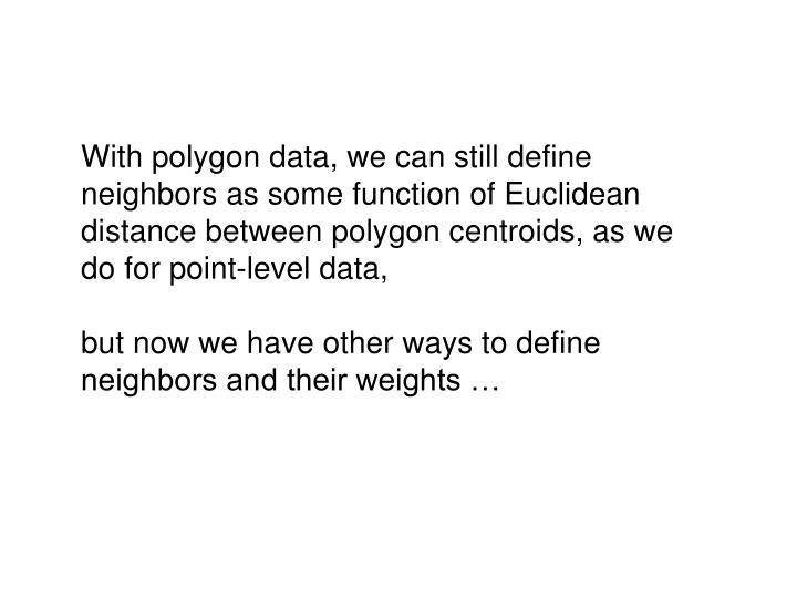 With polygon data, we can still define neighbors as some function of Euclidean distance between polygon centroids, as we do for point-level data,