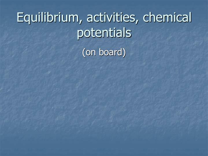 Equilibrium, activities, chemical potentials