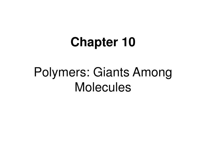 Chapter 10 polymers giants among molecules