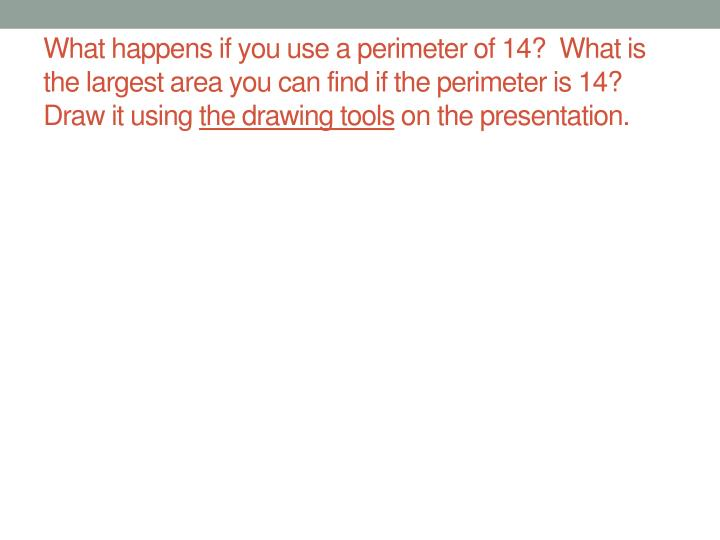 What happens if you use a perimeter of 14?  What is the largest area you can find if the perimeter is 14?  Draw it using