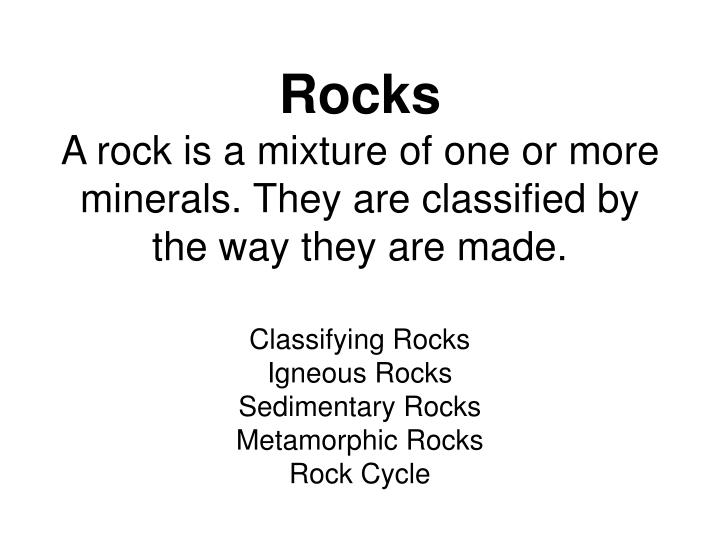 rocks a rock is a mixture of one or more minerals they are classified by the way they are made n.