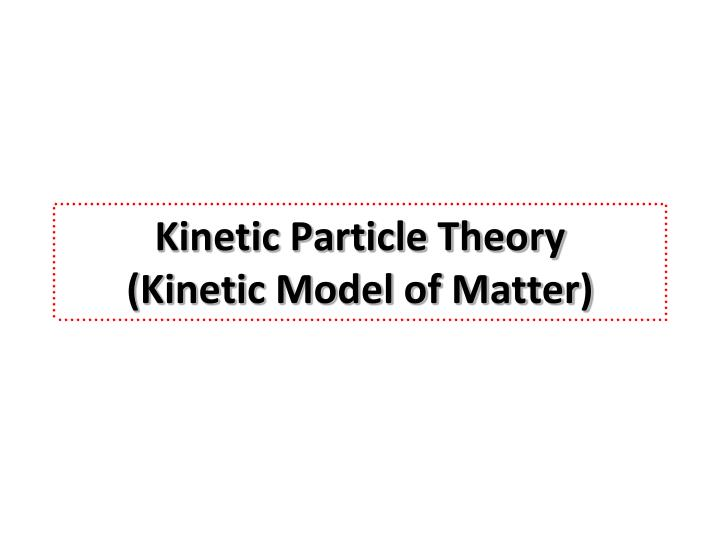 kinetic particle theory kinetic model of matter n.