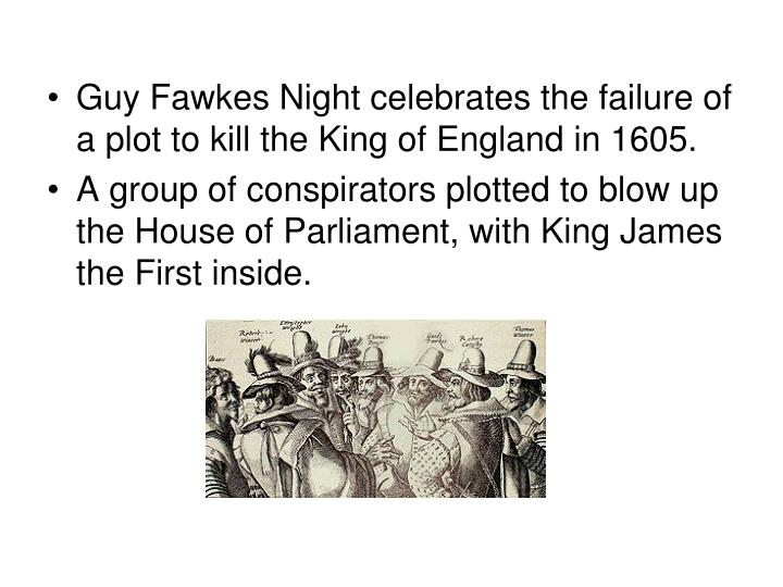 Guy Fawkes Night celebrates the failure of a plot to kill the King of England in 1605.
