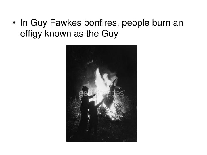 In Guy Fawkes bonfires, people burn an effigy known as the Guy