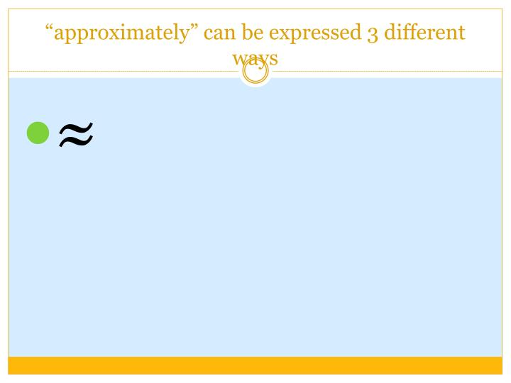"""""""approximately"""" can be expressed 3 different ways"""