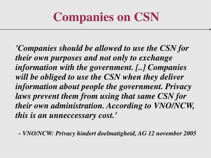 'Companies should be allowed to use the CSN for their own purposes and not only to exchange information with the government. [..] Companies will be obliged to use the CSN when they deliver information about people the government. Privacy laws prevent them from using that same CSN for their own administration. According to VNO/NCW, this is an unneccessary cost.'