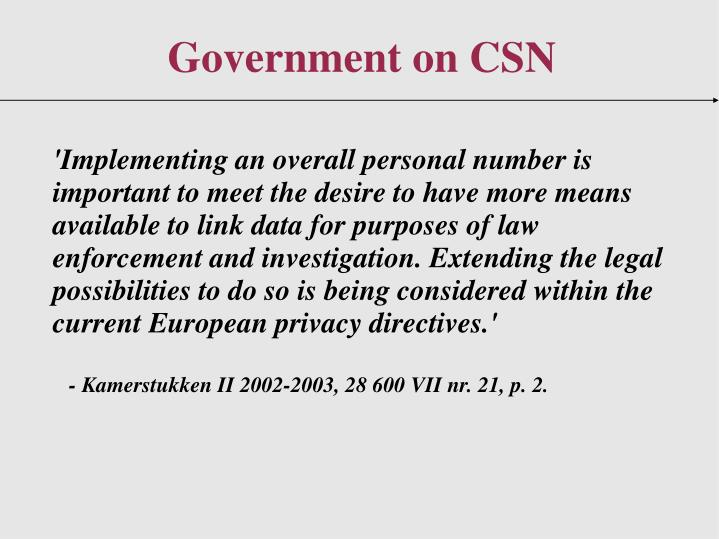 'Implementing an overall personal number is important to meet the desire to have more means available to link data for purposes of law enforcement and investigation. Extending the legal possibilities to do so is being considered within the current European privacy directives.'