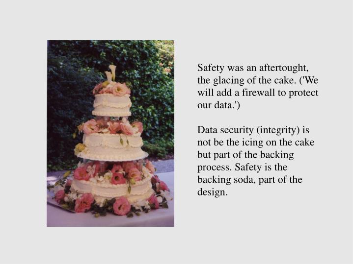 Safety was an aftertought, the glacing of the cake. ('We will add a firewall to protect our data.')