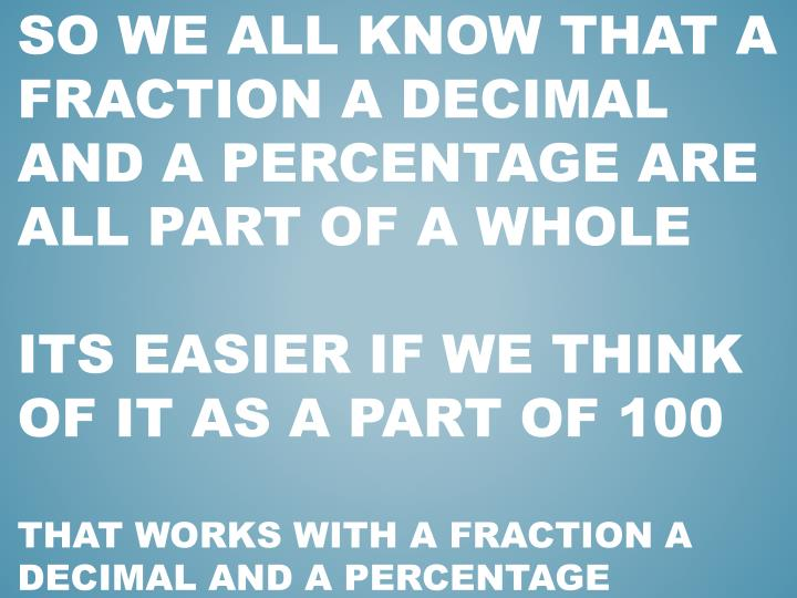 SO WE ALL KNOW THAT A FRACTION A DECIMAL AND A Percentage are all part of a whole