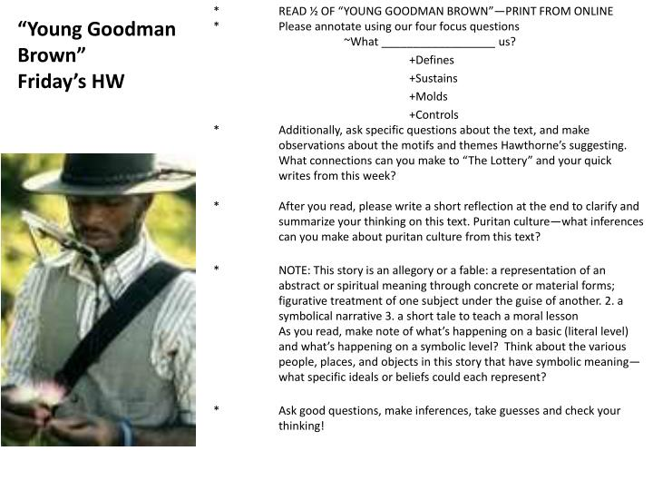 young goodman brown 2 Symbolism and theme in the young goodman brown by jimmy maher nathaniel hawthorne's the young goodman brown is presented as an allegory of the danger inherent in abandoning one's christian faith, even for one evening.