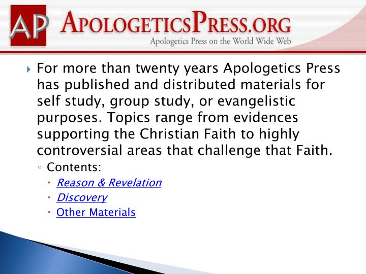 For more than twenty years Apologetics Press has published and distributed materials for self study, group study, or evangelistic purposes. Topics range from evidences supporting the Christian Faith to highly controversial areas that challenge that Faith.