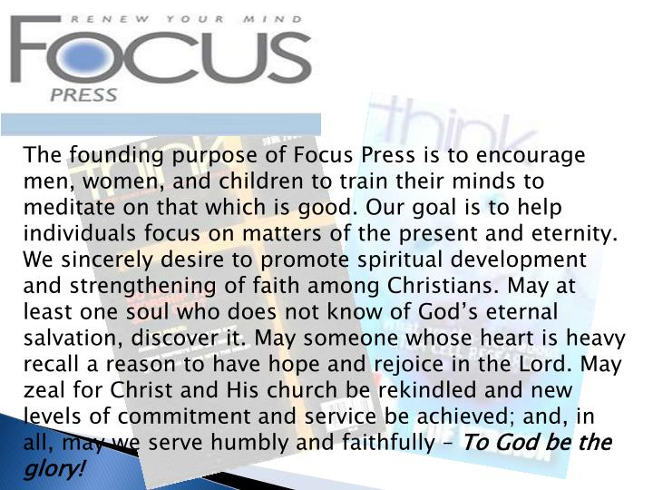 The founding purpose of Focus Press is to encourage men, women, and children to train their minds to meditate on that which is good. Our goal is to help individuals focus on matters of the present and eternity. We sincerely desire to promote spiritual development and strengthening of faith among Christians. May at least one soul who does not know of God's eternal salvation, discover it. May someone whose heart is heavy recall a reason to have hope and rejoice in the Lord. May zeal for Christ and His church be rekindled and new levels of commitment and service be achieved; and, in all, may we serve humbly and faithfully –