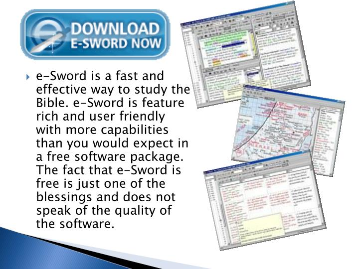e-Sword is a fast and effective way to study the Bible. e-Sword is feature rich and user friendly with more capabilities than you would expect in a free software package. The fact that e-Sword is free is just one of the blessings and does not speak of the quality of the software.